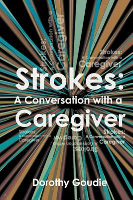 Strokes: A Conversation with a Caregiver  by  Dorothy Goudie