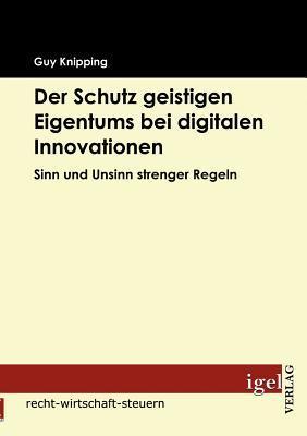 Der Schutz Geistigen Eigentums Bei Digitalen Innovationen  by  Guy Knipping