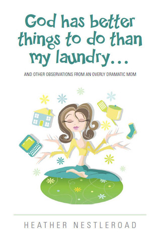 God Has Better Things to do Than My Laundry (and Other Observations by an Overly Dramatic Mom) (2012)