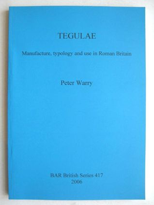 Tegulae: Manufacture, Typology and Use in Roman Britain  by  Peter Warry