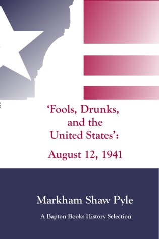 Fools, Drunks, and the United States: August 12, 1941 Markham Shaw Pyle