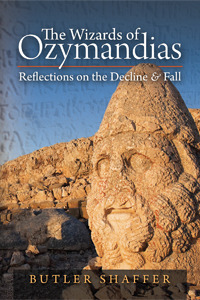 The Wizards of Ozymandias: Reflections on the Decline and Fall  by  Butler Shaffer