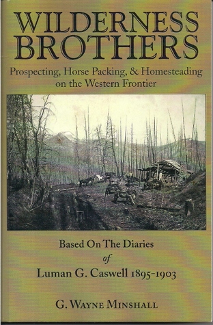 Wilderness Brothers, Prospecting, Horse Packing & Homesteading on the Western Frontier  by  G. Wayne Minshall