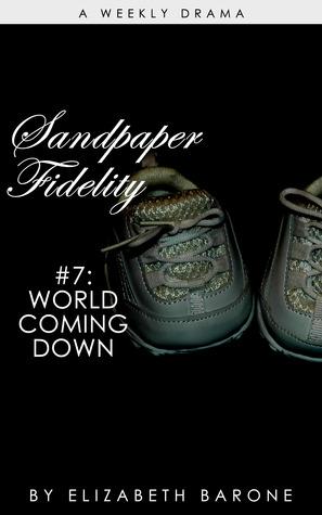 Sandpaper Fidelity 7: World Coming Down  by  Elizabeth Barone