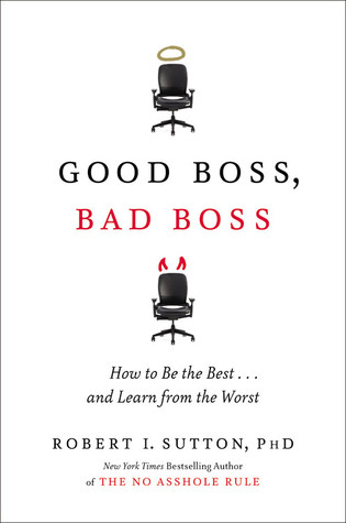 Good Boss, Bad Boss: How to Be the Best... and Learn from the Worst (2010) by Robert I. Sutton