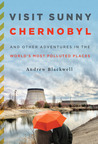 Visit Sunny Chernobyl: And Other Adventures in the World's Most Polluted Places