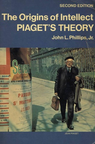 The Origins of Intellect: Piagets Theory  by  John L. Phillips