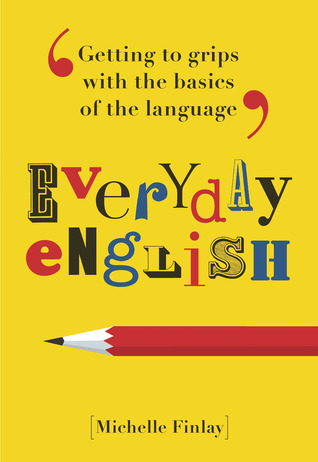 Everyday English: Getting to Grips With the Basics of the Language Michelle Finlay