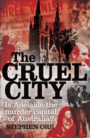 The Cruel City: Is Adelaide The Murder Capital Of Australia - Stephen Orr