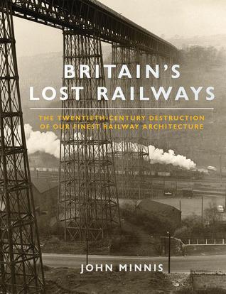 Britains Lost Railways: The Twentieth Century Destruction of Our Finest Railway Architecture John Minnis