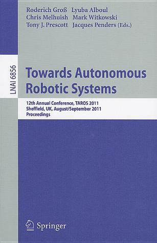 Towards Autonomous Robotic Systems: 12th Annual Conference, TAROS 2011, Sheffield, UK, August 31 - September 2, 2011, Proceedings  by  Roderich Gro