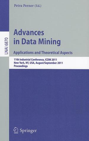 Advances on Data Mining: Applications and Theoretical Aspects: 11th Industrial Conference, ICDM 2011, New York, NY, USA, August 30 September 3, 2011, Proceedings Petra Perner