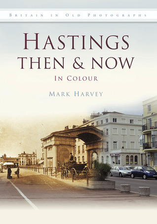 Hastings Then & Now: In Colour  by  Mark Harvey