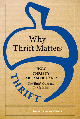 Why Thrift Matters: How Thrifty Are Americans?: The Thrift Quiz and The Thrift Index  by  Institute for American Values