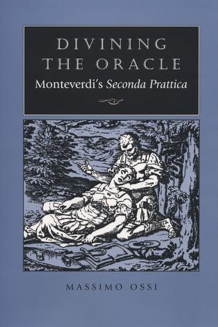 Divining the Oracle: Monteverdis Seconda prattica Massimo Ossi