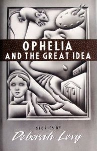 Ophelia and the Great Idea  by  Deborah Levy