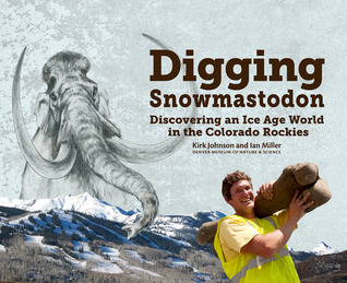 Digging Snowmastodon: Discovering an Ice Age World in the Colorado Rockies  by  Kirk Johnson