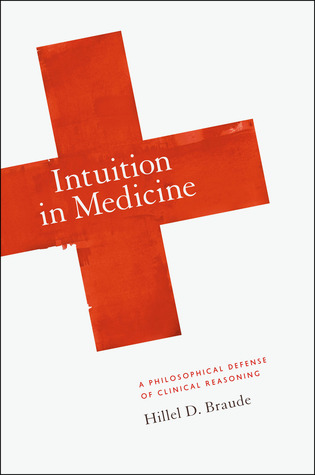 Intuition in Medicine: A Philosophical Defense of Clinical Reasoning  by  Hillel D. Braude