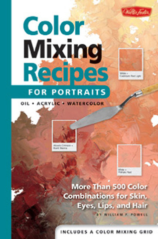 Color Mixing Recipes for Portraits: More than 500 Color Combinations for Skin, Eyes, Lips Hair