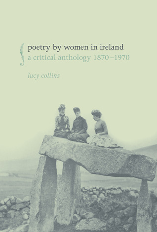 Poetry Women in Ireland: A Critical Anthology 1870-1970 by Lucy Collins