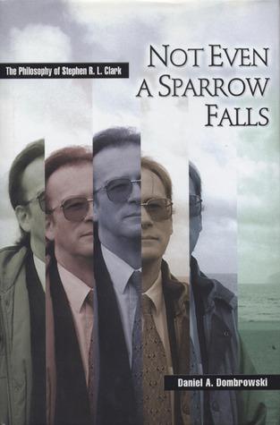 Not Even a Sparrow Falls: The Philosophy of Stephen R. L. Clark Daniel A. Dombrowski