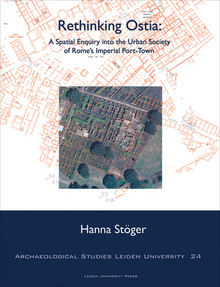 Rethinking Ostia: A Spatial Enquiry into the Urban Society of Romes Imperial Port-Town  by  Hanna Stoger