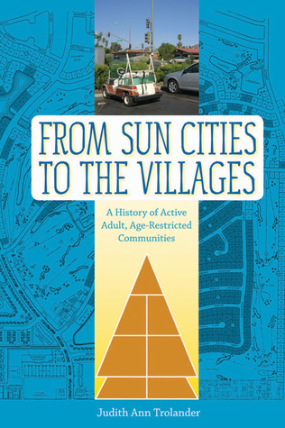 From Sun Cities to The Villages: A History of Active Adult, Age-Restricted Communities Judith Ann Trolander