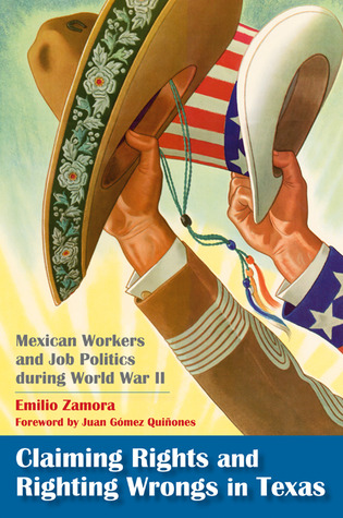 Claiming Rights and Righting Wrongs in Texas: Mexican Workers and Job Politics during World War II Emilio Zamora