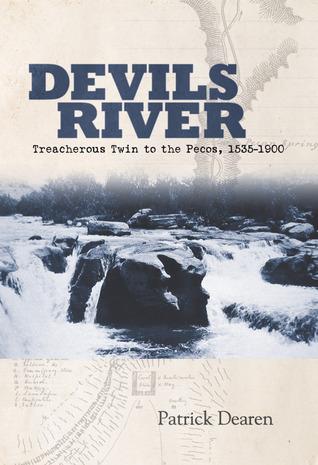 Devils River: Treacherous Twin to the Pecos, 1535-1900  by  Patrick Dearen