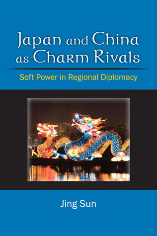 Japan and China as Charm Rivals: Soft Power in Regional Diplomacy Jing Sun