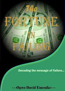 The Fortune in Failing: Decoding the Message of Failure Ogwo David Emenike