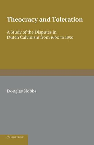 Theocracy and Toleration: A Study of the Disputes in Dutch Calvinism from 1600 to 1650  by  Douglas Nobbs