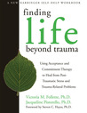 Finding Life Beyond Trauma: Using Acceptance and Commitment Therapy to Heal from Post-Traumatic Stress and Trauma-Related Problems