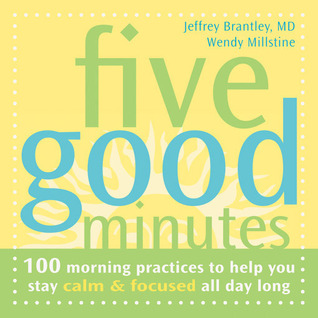 Five Good Minutes: 100 Morning Practices to Help You Stay Calm and Focused All Day Long