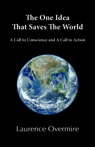 The One Idea That Saves The World: A Call to Conscience and A Call to Action Laurence Overmire