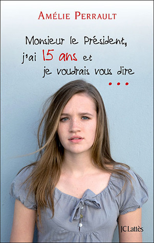 Monsieur le Président, jai quinze ans et je voudrais vous dire  by  Amélie Perrault