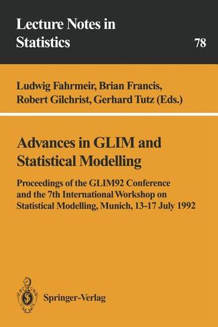 Advances in Glim and Statistical Modelling: Proceedings of the Glim92 Conference and the 7th International Workshop on Statistical Modelling, Munich, 13 17 July 1992  by  Ludwig Fahrmeir