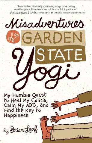 Misadventures of a Garden State Yogi: My Humble Quest to Heal My Colitis, Calm My ADD, and Find the Key to Happiness (2012) by Brian Leaf