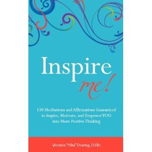 Inspire Me: 150 Meditations and Affirmations Guaranteed to Inspire, Motivate and Empower YOU into More Positive Thinking Veronica Nika Dearing