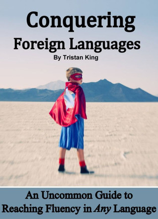 Conquering Foreign Languages: An Uncommon Guide to Reaching Fluency in ANY Language  by  Tristan King