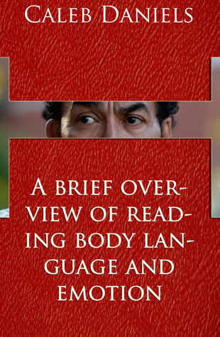 A Brief overview To Reading Body Language And Emotion  by  Caleb Daniels