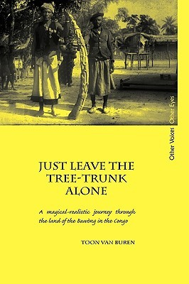 Just Leave the Tree-Trunk Alone: A Magical-Realistic Journey Through the Land of the Bawng in the Congo Toon Van Buren