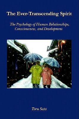 The Ever-Transcending Spirit: The Psychology of Human Relationships, Consciousness, and Development  by  Toru Sato