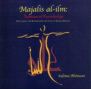 Majalis Al-ILM: Sessions of Knowledge: Reclaiming and Representing the Lives of Muslim Women  by  Salima Bhimani
