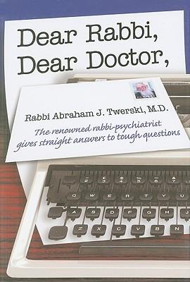 Dear Rabbi, Dear Doctor: The Renowned Rabbi-Psychiatrist Gives Straight Answers to Tough Questions Abraham J. Twerski