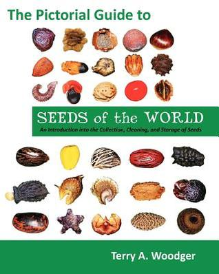 The Pictorial Guide to Seeds of the World: An Introduction Into the Collection, Cleaning, and Storage of Seeds  by  Terry A. Woodger