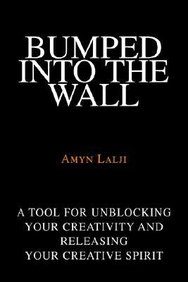 Bumped Into the Wall: A Tool for Unblocking Your Creativity and Releasing Your Creative Spirit Amyn Lalji