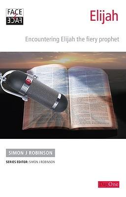 Elijah: Encountering Elijah the Fiery Prophet  by  Simon J. Robinson