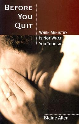 Before You Quit: When Ministry is Not What You Thought  by  Blaine Allen