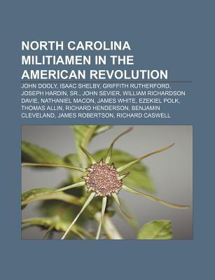 North Carolina Militiamen in the American Revolution: John Dooly, Isaac Shelby, Griffith Rutherford, Joseph Hardin, Sr., John Sevier  by  Books LLC